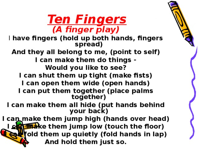Ten Fingers  ( A finger play ) I have fingers (hold up both hands, fingers spread) And they all belong to me, (point to self) I can make them do things - Would you like to see? I can shut them up tight (make fists) I can open them wide (open hands) I can put them together (place palms together) I can make them all hide (put hands behind your back) I can make them jump high (hands over head) I can make them jump low (touch the floor) I can fold them up quietly (fold hands in lap) And hold them just so.