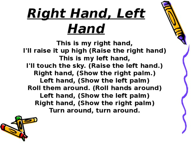 Right Hand, Left Hand This is my right hand, I'll raise it up high (Raise the right hand) This is my left hand, I'll touch the sky. (Raise the left hand.) Right hand, (Show the right palm.) Left hand, (Show the left palm) Roll them around. (Roll hands around) Left hand, (Show the left palm) Right hand, (Show the right palm) Turn around, turn around.