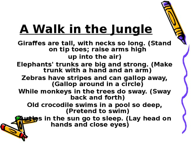 A Walk in the Jungle Giraffes are tall, with necks so long. (Stand on tip toes; raise arms high up into the air) Elephants' trunks are big and strong. (Make trunk with a hand and an arm) Zebras have stripes and can gallop away, (Gallop around in a circle) While monkeys in the trees do sway. (Sway back and forth) Old crocodile swims in a pool so deep, (Pretend to swim) Turtles in the sun go to sleep. (Lay head on hands and close eyes)