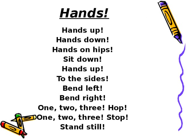 Hands!   Hands up! Hands down! Hands on hips! Sit down! Hands up! To the sides! Bend left! Bend right! One, two, three! Hop! One, two, three! Stop! Stand still!