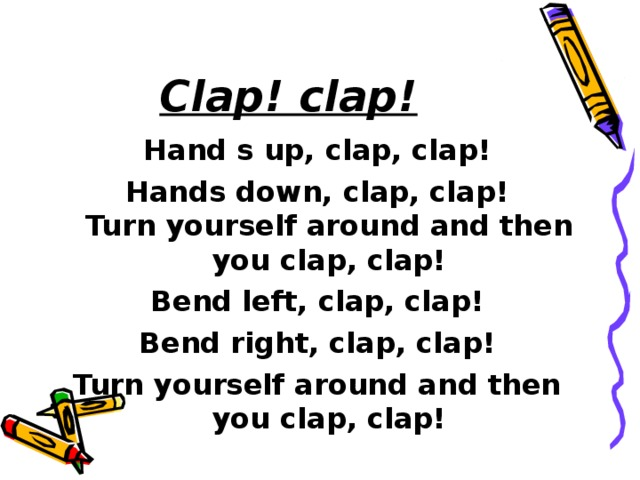 Clap! clap! Hand s up, clap, clap! Hands down, clap, clap!  Turn yourself around and then you clap, clap! Bend left, clap, clap! Bend right, clap, clap! Turn yourself around and then you clap, clap!