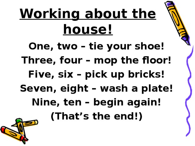 Working about the house! One, two – tie your shoe! Three, four – mop the floor! Five, six – pick up bricks! Seven, eight – wash a plate! Nine, ten – begin again! (That's the end!)