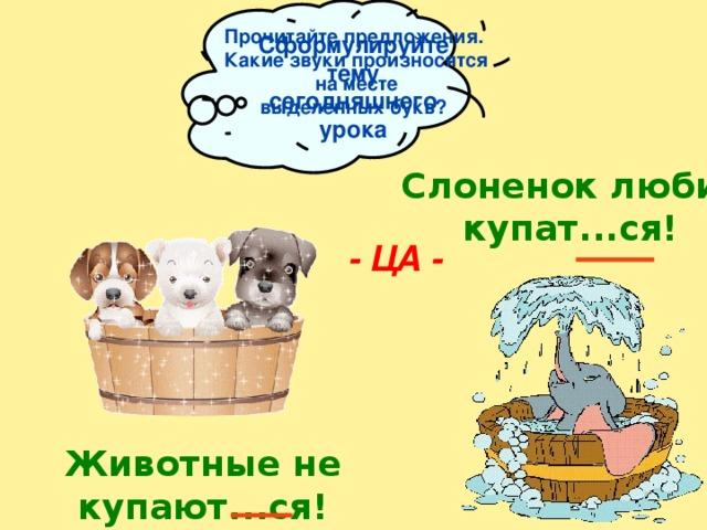 Прочитайте предложения. Какие звуки произносятся  на месте выделенных букв?  Сформулируйте тему сегодняшнего урока Слоненок любит купат...ся!  - ЦА - Животные не купают...ся!