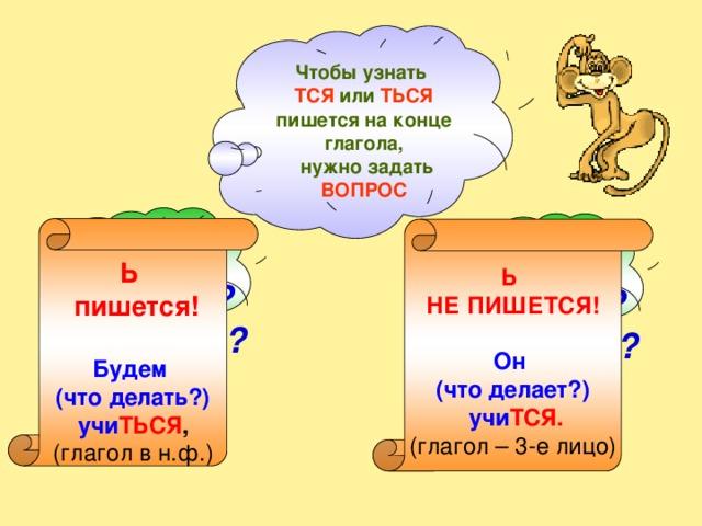 Чтобы узнать ТСЯ или ТЬСЯ пишется на конце глагола,  нужно задать ВОПРОС   Ь  пишется!  Будем (что делать?) учи ТЬСЯ , (глагол в н.ф.) Ь НЕ ПИШЕТСЯ!  Он (что делает?)  учи ТСЯ. (глагол – 3-е лицо) ЧТО Делать? сделать? ЧТО Делает? сделает?