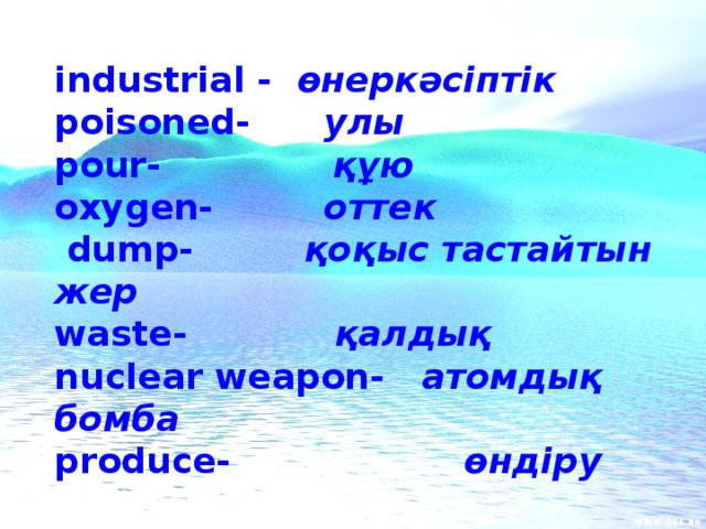 industrial - өнеркәсіптік poisoned- улы pour- құю oxygen- оттек  dump- қоқыс тастайтын жер waste- қалдық nuclear weapon- атомдық бомба produce- өндіру