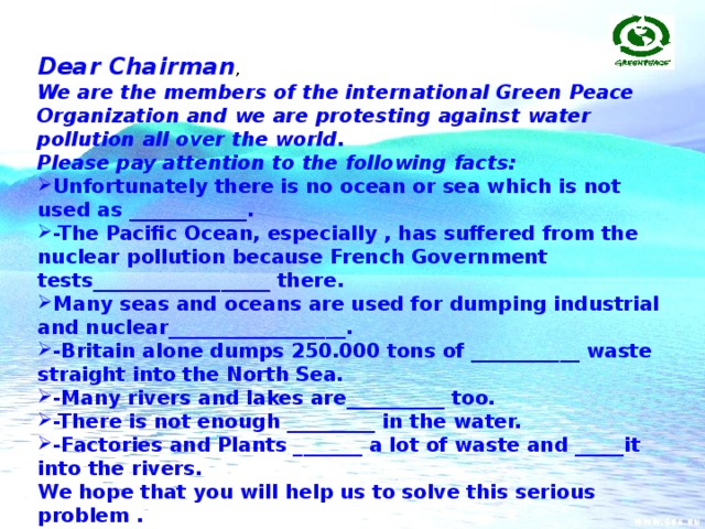 Dear Chairman , We are the members of the international Green Peace Organization and we are protesting against water pollution all over the world. Please pay attention to the following facts: Unfortunately there is no ocean or sea which is not used as ____________. -The Pacific Ocean, especially , has suffered from the nuclear pollution because French Government tests__________________ there. Many seas and oceans are used for dumping industrial and nuclear__________________. -Britain alone dumps 250.000 tons of ___________ waste straight into the North Sea. -Many rivers and lakes are__________ too. -There is not enough _________ in the water. -Factories and Plants _______ a lot of waste and _____it into the rivers. We hope that you will help us to solve this serious problem . Sencerely yours Members of Green Peace Organization.