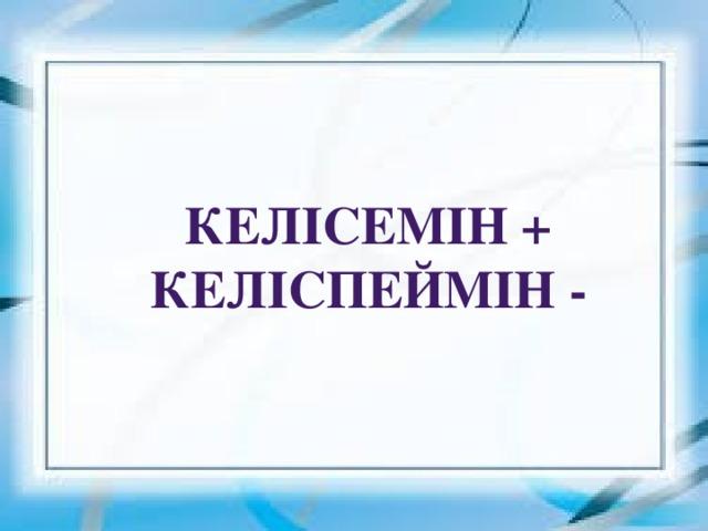 Келісемін +  Келіспеймін -