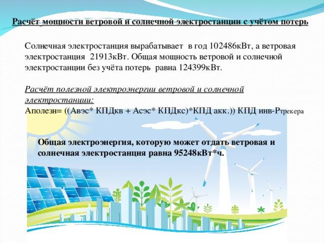 Расчёт  мощности ветровой и солнечной электростанции с учётом потерь Солнечная электростанция вырабатывает в год 102486кВт, а ветровая электростанция 21913кВт. Общая мощность ветровой и солнечной электростанции без учёта потерь равна 124399кВт.  Расчёт полезной электроэнергии ветровой и солнечной электростанции: Аполезн= ((Авэс* КПДкв + Асэс* КПДкс)*КПД акк.)) КПД инв-P трекера Общая электроэнергия, которую может отдать ветровая и солнечная электростанция равна 95248кВт*ч.