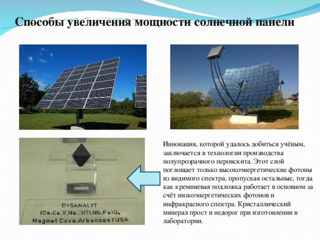 Способы увеличения мощности солнечной панели Инновация, которой удалось добиться учёным, заключается в технологии производства полупрозрачного перовскита. Этот слой поглощает только высокоэнергетические фотоны из видимого спектра, пропуская остальные, тогда как кремниевая подложка работает в основном за счёт низкоэнергетических фотонов и инфракрасного спектра. Кристаллический минерал прост и недорог при изготовлении в лаборатории.