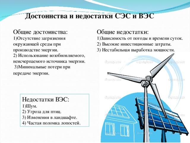 Достоинства и недостатки СЭС и ВЭС Общие достоинства: 1)Отсутствие загрязнения окружающей среды при производстве энергии.  2) Использование возобновляемого, неисчерпаемого источника энергии.  3)Минимальные потери при передаче энергии . Общие недостатки: 1)Зависимость от погоды и времени суток. 2) Высокие инвестиционные затраты. 3) Нестабильная выработка мощности. Недостатки ВЭС: 1)Шум. 2) Угроза для птиц. 3) Изменения в ландшафте. 4) Частая поломка лопостей.