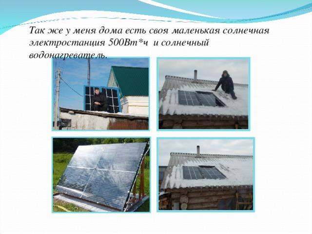 Так же у меня дома есть своя маленькая солнечная электростанция 500Вт*ч и солнечный водонагреватель.