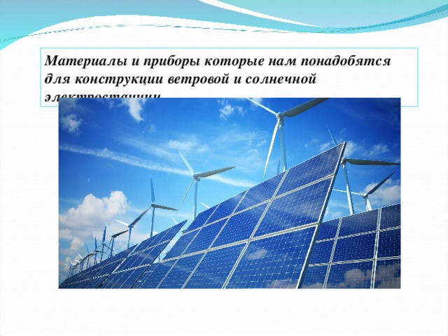 Материалы и приборы которые нам понадобятся для конструкции ветровой и солнечной электростанции.
