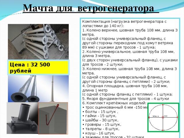 Мачта для ветрогенератора Комплектация (нагрузка ветрогенератора с лопастями до 140 кг): 1. Колено верхнее, шовная труба 108 мм, длина 3 метра,  (с одной стороны универсальный фланец, с другой стороны переходник под хомут ветряка 89 мм) с ушками для тросов - 1 штука;  2. Колено универсальное, шовная труба 108 мм, длина 3 метра,  (с двух сторон универсальный фланец), с ушками для тросов - 2 штуки;  3. Колено нижнее, шовная труба 108 мм, длина 3 метра,  (с одной стороны универсальный фланец, с другой стороны фланец с петлями) - 2 штуки;  4. Опорная площадка, шовная труба 108 мм, длина 1 метр  (с одной стороны фланец с петлями) - 1 штука;  5. Якоря фундаментные для тросов - 4 штуки  6. Комплект крепёжных изделий:  • трос оцинкованный 6 мм -150 метров,  • болты - 15 штук ,  • гайки - 15 штук,  • шайбы - 30 штук,  • гроверы - 15 штук,  • талрепы - 8 штук,  • коуш - 16 штук,  • зажимы для тросов - 32 штуки Цена : 32 500 рублей