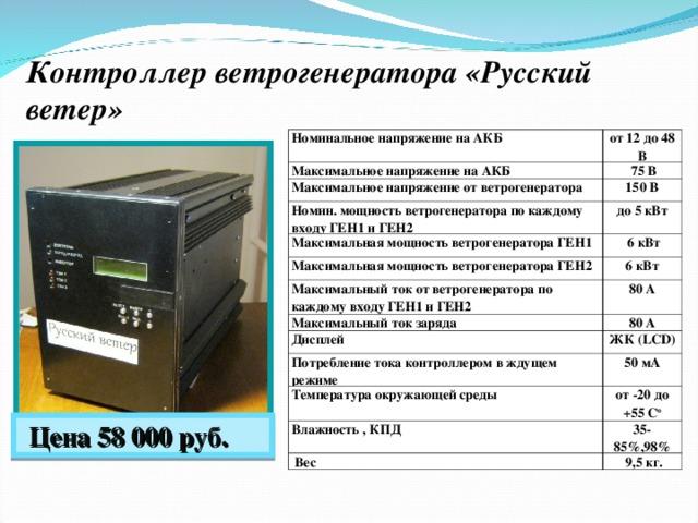 Контроллер ветрогенератора «Русский ветер» Номинальное напряжение на АКБ от 12 до 48 В Максимальное напряжение на АКБ  75 В Максимальное напряжение от ветрогенератора 150 В Номин. мощность ветрогенератора по каждому входу ГЕН1 и ГЕН2 до 5 кВт Максимальная мощность ветрогенератора ГЕН1  6 кВт Максимальная мощность ветрогенератора ГЕН2 6 кВт Максимальный ток от ветрогенератора по каждому входу ГЕН1 и ГЕН2 80 А Максимальный ток заряда 80 А Дисплей ЖК ( LCD) Потребление тока контроллером в ждущем режиме 50 мА Температура окружающей среды от -20 до +55 С о Влажность , КПД 35-85% ,98%  Вес  9,5 кг.  Цена 58 000 руб.