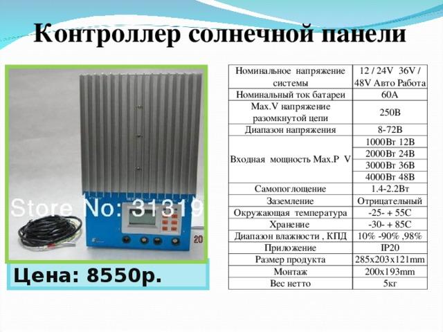 Контроллер солнечной панели Номинальное  напряжение системы 12 / 24V 36V / 48V Авто Работа Номинальный ток батареи 60A Max.V напряжение разомкнутой цепи 250В Диапазон напряжения 8-72 В Входная мощность Max.P  V 10 00 Вт 12 В 20 00 Вт 24 В 30 00 Вт 36 В 40 00 Вт 48 В Самопоглощение Заземление 1.4-2.2 Вт Отрицательный Окружающая температура -25- + 55С Хранение Диапазон влажности , КПД -30- + 85C Приложение 10% -90% ,98% IP20 Размер продукта 285x203x121mm Монтаж 200x193mm Вес нетто 5кг Цена: 8550р.