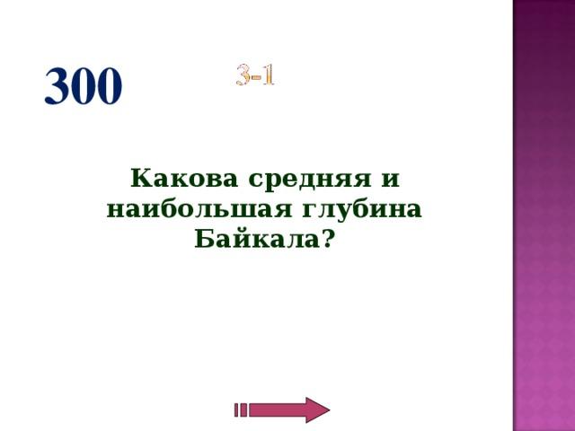 300  Какова средняя и наибольшая глубина Байкала?