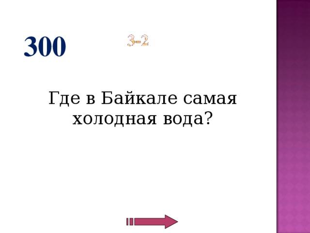 300  Где в Байкале самая холодная вода?