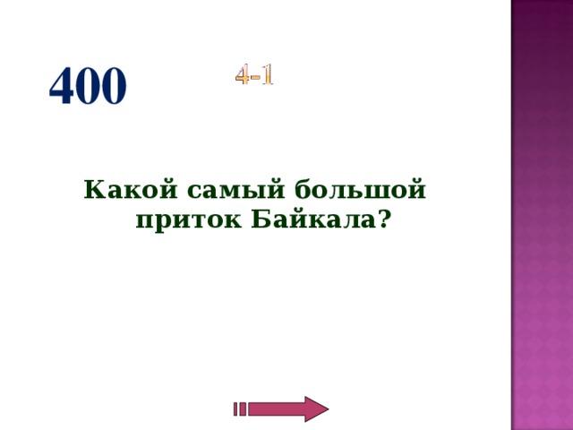 400   Какой самый большой приток Байкала?