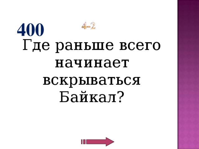 400  Где раньше всего начинает вскрываться Байкал?