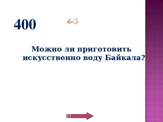 400  Можно ли приготовить искусственно воду Байкала?