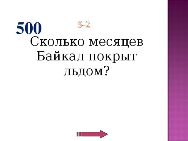 500  Сколько месяцев Байкал покрыт льдом?