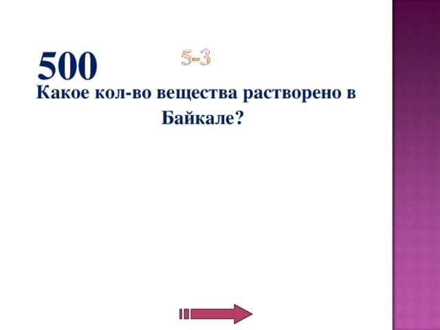 500 Какое кол-во вещества растворено в Байкале?