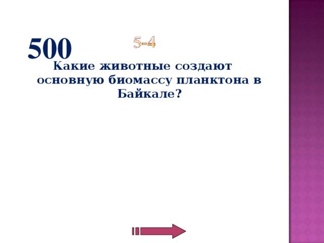 500 Какие животные создают основную биомассу планктона в Байкале?
