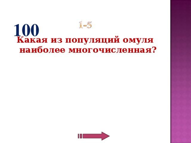 100 Какая из популяций омуля наиболее многочисленная?