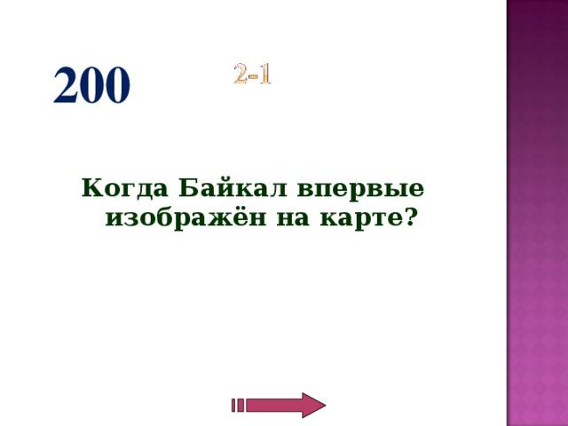 200   Когда Байкал впервые изображён на карте?