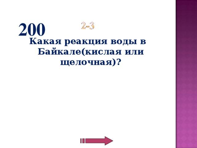200 Какая реакция воды в Байкале(кислая или щелочная)?