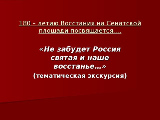 180 – летию Восстания на Сенатской площади посвящается…. «Не забудет Россия святая и наше восстанье…» (тематическая экскурсия)