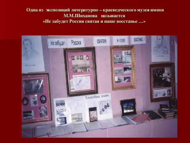 Одна из экспозиций литературно – краеведческого музея имени М.М.Шиханова называется  «Не забудет Россия святая и наше восстанье …»