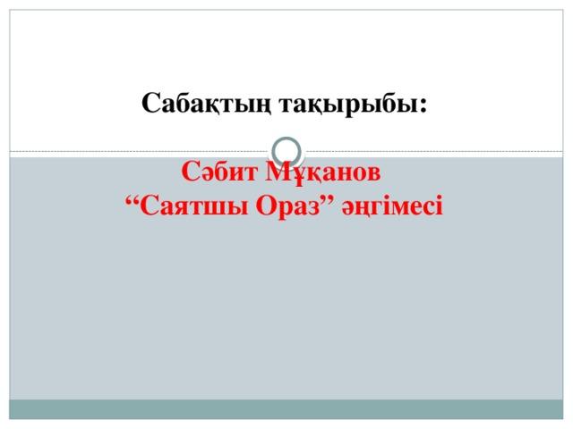 """Сабақтың тақырыбы:  Сәбит Мұқанов """" Саятшы Ораз"""" әңгімесі"""