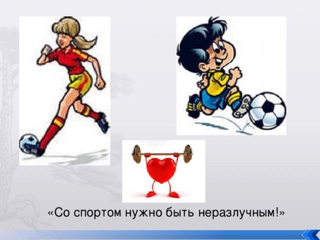 «Со спортом нужно быть неразлучным!»
