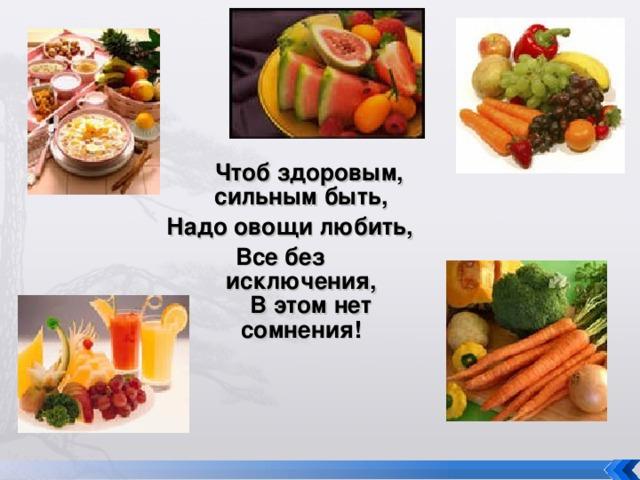Чтоб здоровым, сильным быть, Надо овощи любить,  Все без исключения,  В этом нет сомнения!