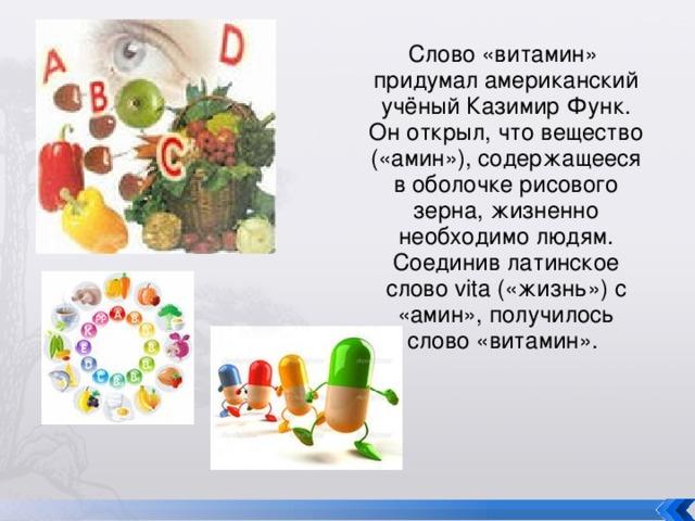 Слово «витамин» придумал американский учёный Казимир Функ. Он открыл, что вещество («амин»), содержащееся в оболочке рисового зерна, жизненно необходимо людям. Соединив латинское слово vita («жизнь») с «амин», получилось слово «витамин».