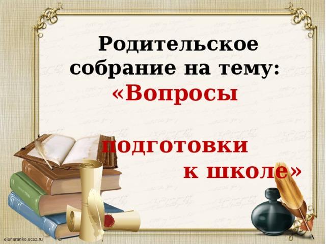 Родительское собрание на тему:  «Вопросы  подготовки  к школе»