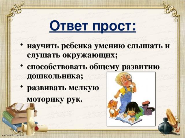 Ответ прост: научить ребенка умению слышать и слушать окружающих; способствовать общему развитию дошкольника; развивать мелкую  моторику рук.