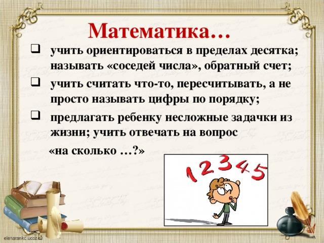 Математика… учить ориентироваться в пределах десятка; называть «соседей числа», обратный счет; учить считать что-то, пересчитывать, а не просто называть цифры по порядку; предлагать ребенку несложные задачки из жизни; учить отвечать на вопрос  «на сколько …?»