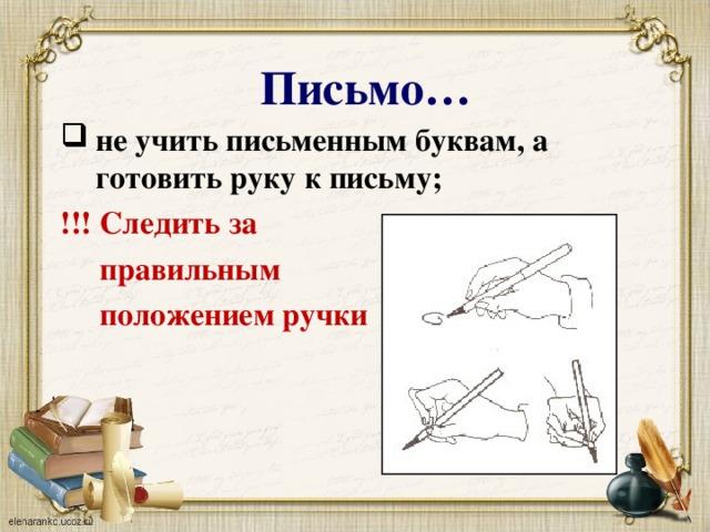 Письмо… не учить письменным буквам, а готовить руку к письму; !!! Следить за  правильным  положением ручки