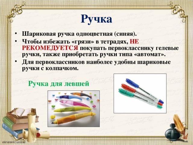 Ручка Шариковая ручка одноцветная (синяя). Чтобы избежать «грязи» в тетрадях, НЕ РЕКОМЕДУЕТСЯ покупать первокласснику гелевые ручки, также приобретать ручки типа «автомат». Для первоклассников наиболее удобны шариковые ручки с колпачком. Ручка для левшей