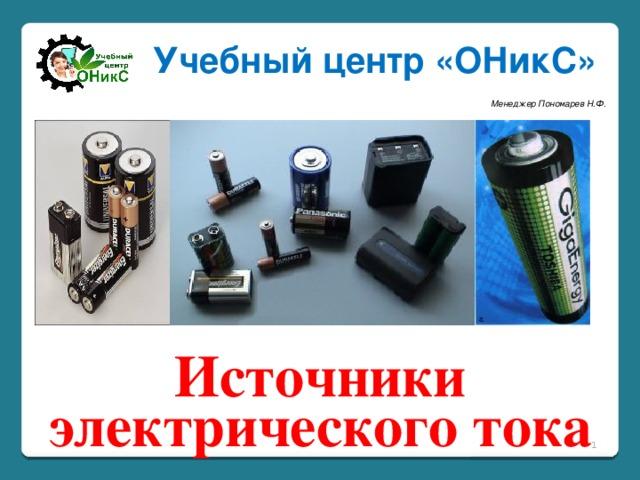 Учебный центр «ОНикС» Менеджер Пономарев Н.Ф. Источники электрического тока