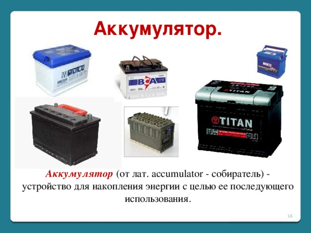 Аккумулятор. Аккумулятор  (от лат. accumulator - собиратель) - устройство для накопления энергии с целью ее последующего использования.