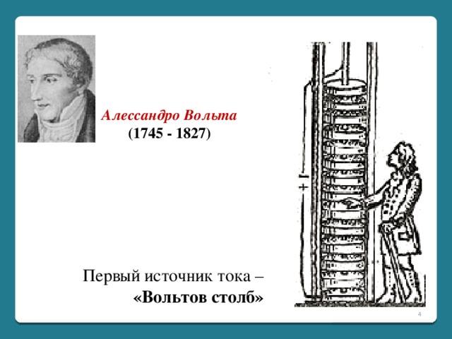 Алессандро Вольта (1745 - 1827) Первый источник тока –  «Вольтов столб»