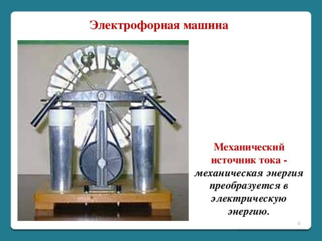 Электрофорная машина Механический источник тока - механическая энергия преобразуется в электрическую энергию.