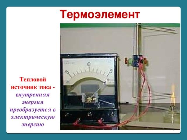Термоэлемент Тепловой источник тока - внутренняя энергия преобразуется в электрическую энергию