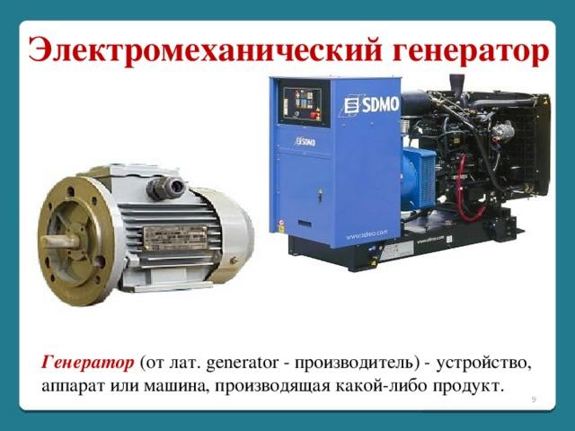 Электромеханический генератор Генератор (от лат. generator - производитель) - устройство, аппарат или машина, производящая какой-либо продукт.
