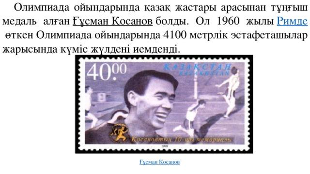 Олимпиада ойындарында қазақ жастары арасынан тұңғыш медаль алған Ғұсман Қосанов болды. Ол 1960 жылы Римде өткен Олимпиада ойындарында 4100 метрлік эстафеташылар жарысында күміс жүлдені иемденді. Ғұсман Қосанов