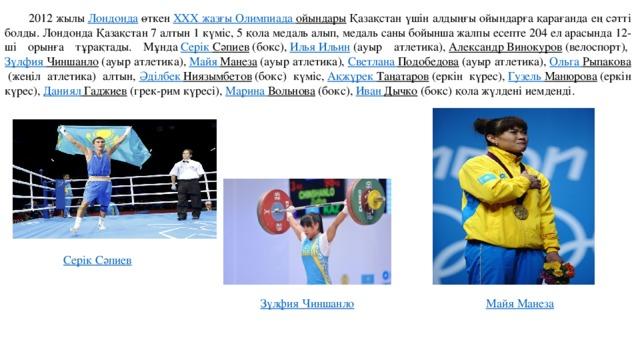 2012 жылы Лондонда өткен XXX жазғы Олимпиада ойындары Қазақстан үшін алдыңғы ойындарға қарағанда ең сәтті болды. Лондонда Қазақстан 7 алтын 1 күміс, 5 қола медаль алып, медаль саны бойынша жалпы есепте 204 ел арасында 12-ші орынға тұрақтады. Мұнда Серік  Сәпиев (бокс), Илья Ильин (ауыр атлетика), Александр Винокуров (велоспорт), Зүлфия  Чиншанло (ауыр атлетика), Майя Манеза (ауыр атлетика), Светлана Подобедова (ауыр атлетика), Ольга Рыпакова (жеңіл атлетика) алтын, Әділбек  Ниязымбетов (бокс) күміс, Ақжүрек  Таңатаров (еркін күрес), Гузель Манюрова (еркін күрес), Даниял Гаджиев (грек-рим күресі), Марина Вольнова (бокс), Иван Дычко (бокс) қола жүлдені иемденді. Серік  Сәпиев Зүлфия  Чиншанло Майя Манеза