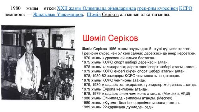 1980 жылы өткен XXII жазғы Олимпиада ойындарында  грек-рим күресінен  КСРО чемпионы — Жақсылық Үшкемпіров , Шәміл Серіков алтыннан алқа тағынды. Шәміл Серіков Шәміл Серіков 1956 жылы наурыздың 5-і күні дүниеге келген.  Грек-рим күресінен 57 келі салмақ дәрежесінде өнер көрсеткен.  1970 жылы күреспен айналыса бастаған.  1975 жылы КСРО спорт шебері дәрежесін алған.  1978 жылы халықаралық дәрежедегі спорт шебері атағын алған.  1979 жылы КСРО еңбегі сіңген спорт шебері атағын алған.  1978, 1980-82 жылдары КСРО чемпионатына қатысқан.  1978 жылы КСРО чемпионы атанды.  1979, 1980 жылдары халықаралық турнирлер жеңімпазы атанды.  1979 жылы Еуропа чемпионы атанды.  1978, 1979 жылдары әлем чемпионы атанды. (Мексика, АҚШ)  1980 жылы Олимпиада чемпионы атанды. (Мәскеу)  1980 жылы «Құрмет белгісі» орденімен марапатталған.  1989 жылы 22-қарашада дүниеден озды.